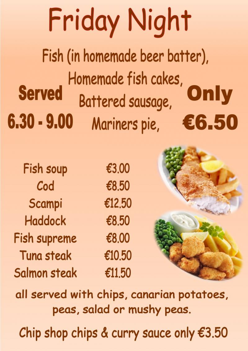 Fryday  Fish in Homemade Beer Batter, Homemade Fishcakes, Battered Sausage. Only €6.50  Fish Soup €3.00, Cod €8.50, Haddock €8.50, Scampi €12.50, Fish Supreme €8.00,  Tuna Steak €10.50, Salmon €11.50.  All Served With Chips, Canarian Potatoes, Peas, Salad or Mushy Peas.