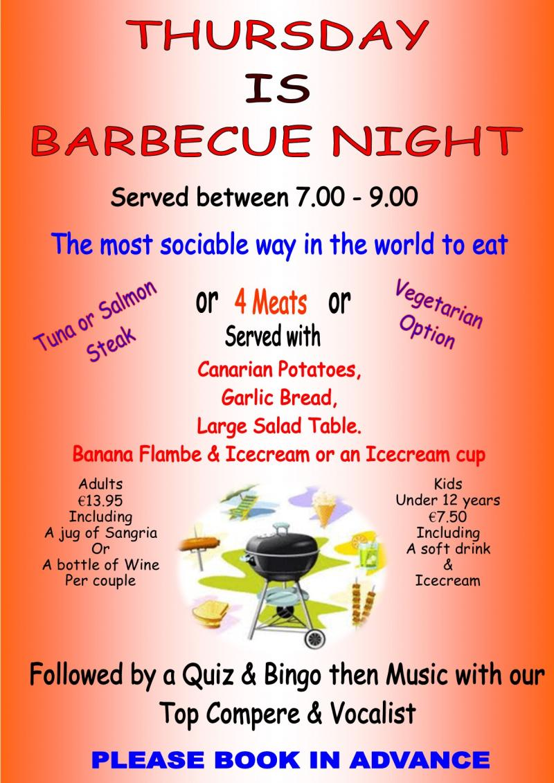 Thursday  Barbecue Night  4 Meats, Fish or Vegetarian Option.  Canarian Potatoes, Garlic Bread & Large Salad Table.  Icecream.  Adults €13.95 inc Bottle of Wine or 1ltr Jug of Sangria per Couple.  Kids under 12 yrs €7.50 inc Soft Drink & an Icecream.  Eat as Much as You Can. Served 19.00 till 21.00